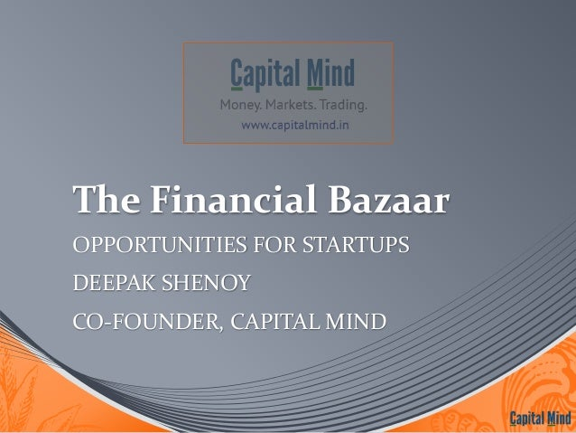 The Financial Bazaar  OPPORTUNITIES FOR STARTUPS  DEEPAK SHENOY  CO-FOUNDER, CAPITAL MIND