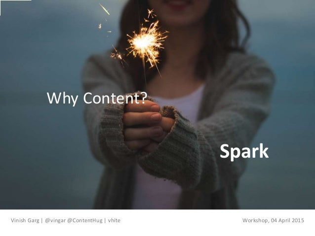 Spark Why Content? Vinish Garg | @vingar @ContentHug | vhite Workshop, 04 April 2015