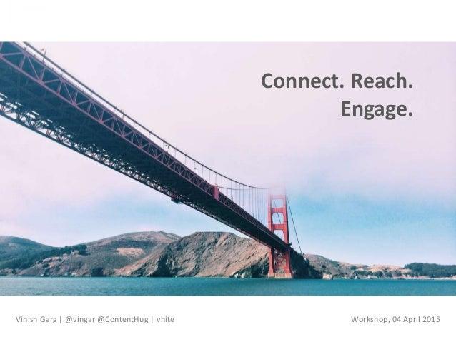 Connect. Reach. Engage. Vinish Garg | @vingar @ContentHug | vhite Workshop, 04 April 2015