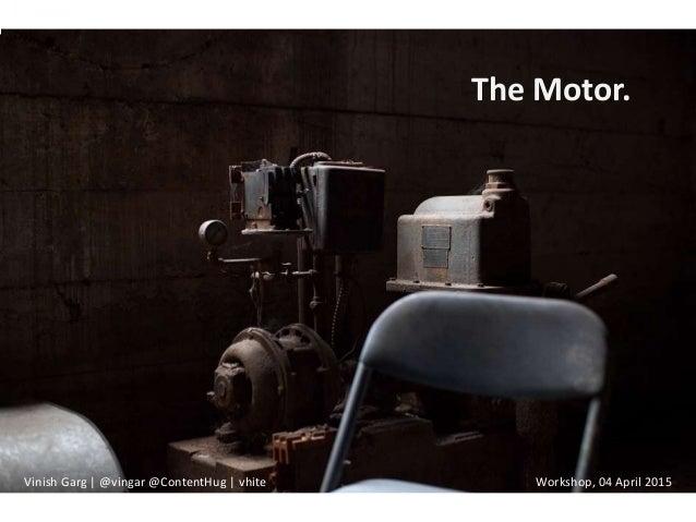 The Motor. Vinish Garg | @vingar @ContentHug | vhite Workshop, 04 April 2015