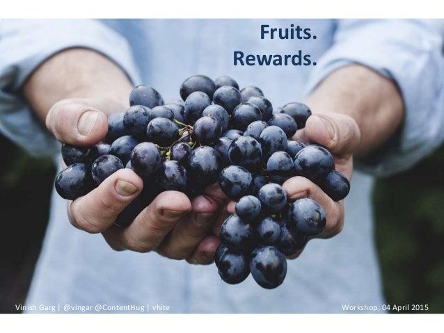 Fruits. Rewards. Vinish Garg | @vingar @ContentHug | vhite Workshop, 04 April 2015