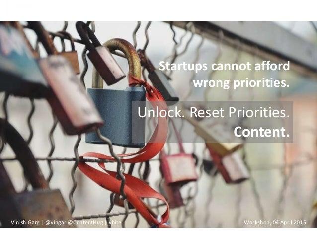 Unlock. Reset Priorities. Content. Startups cannot afford wrong priorities. Vinish Garg | @vingar @ContentHug | vhite Work...