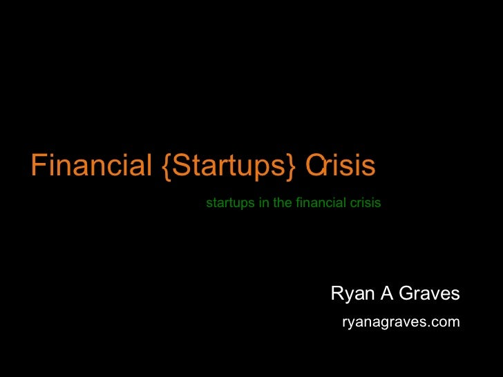 Financial {Startups} Crisis Ryan A Graves ryanagraves.com startups in the financial crisis
