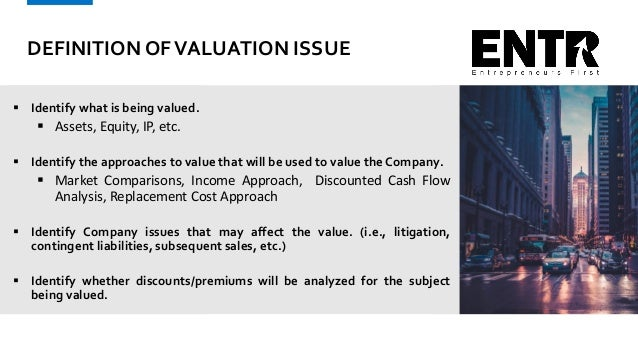 DEFINITION OFVALUATION ISSUE  Identify what is being valued.  Assets, Equity, IP, etc.  Identify the approaches to valu...