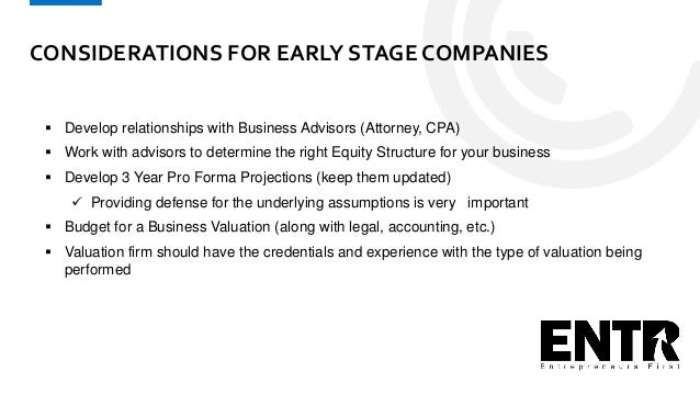 CONSIDERATIONS FOR EARLY STAGE COMPANIES  Develop relationships with Business Advisors (Attorney, CPA)  Work with adviso...