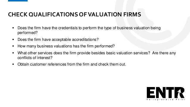 CHECK QUALIFICATIONS OFVALUATION FIRMS  Does the firm have the credentials to perform the type of business valuation bein...