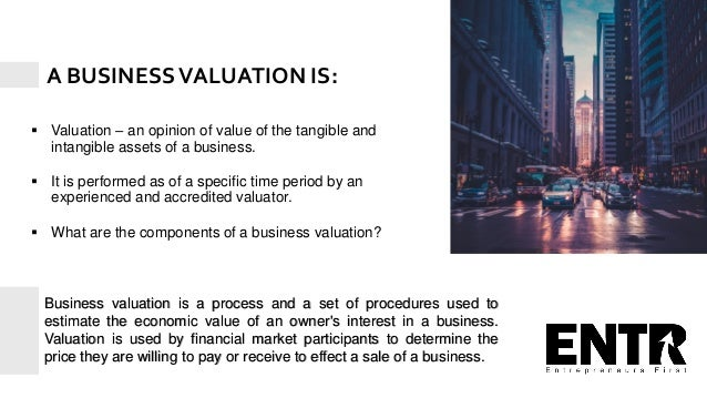  Valuation – an opinion of value of the tangible and intangible assets of a business.  It is performed as of a specific ...
