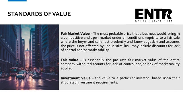STANDARDS OFVALUE Fair Market Value – The most probable price that a business would bring in a competitive and open market...