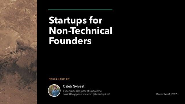 Caleb Sylvest Startups for Non-Technical Founders P R E S E N T E D B Y Experience Designer at Spacetime  caleb@heyspaceti...