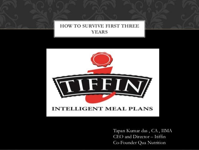 HOW TO SURVIVE FIRST THREE YEARS Tapan Kumar das , CA , IIMA CEO and Director – Itiffin Co-Founder Qua Nutrition