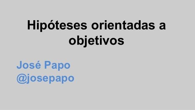 Hipóteses orientadas a objetivos José Papo @josepapo