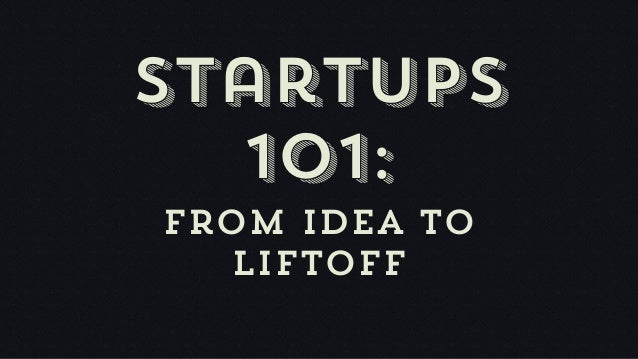 Startups  101:From idea to  liftoff