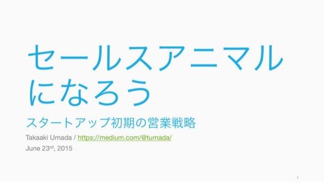 セールスアニマル になろう スタートアップ初期の営業戦略 Takaaki Umada / https://medium.com/@tumada/ June 23rd, 2015 1