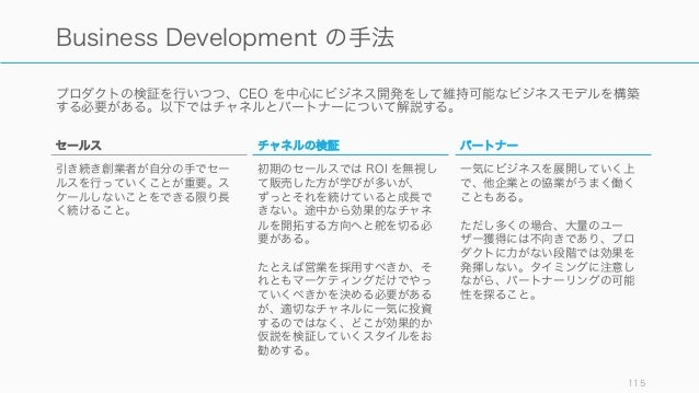 プロダクトの検証を行いつつ、CEO を中心にビジネス開発をして維持可能なビジネスモデルを構築 する必要がある。以下ではチャネルとパートナーについて解説する。 115 Business Development の手法 チャネルの検証 初期のセール...