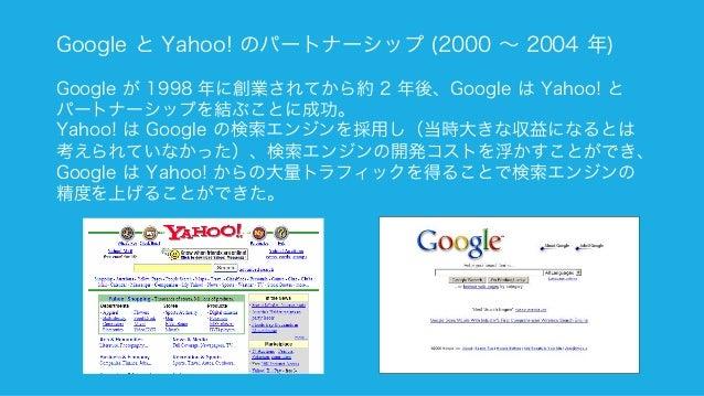 126 Google と Yahoo! のパートナーシップ (2000 ∼ 2004 年) Google が 1998 年に創業されてから約 2 年後、Google は Yahoo! と パートナーシップを結ぶことに成功。 Yahoo! は G...