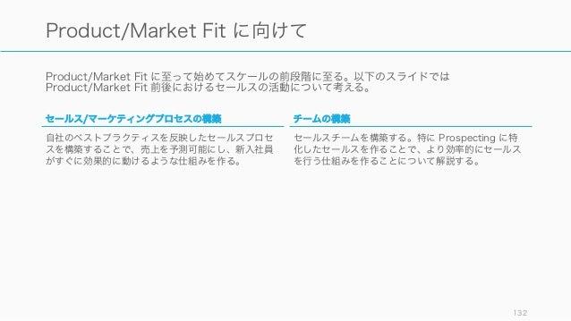 Product/Market Fit に至って始めてスケールの前段階に至る。以下のスライドでは Product/Market Fit 前後におけるセールスの活動について考える。 132 Product/Market Fit に向けて セールス/...