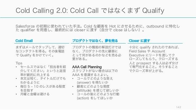 Salesforce の初期に使われていた手法。Cold な顧客を Hot にさせるために、outbound に特化し た qualifier を用意し、最終的には closer に渡す(自分で close はしない)。 142 Cold Ca...