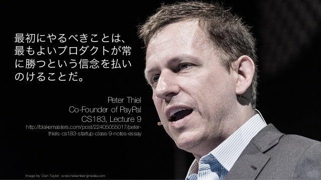 Image by Dan Taylor. www.heisenbergmedia.com 145 最初にやるべきことは、 最もよいプロダクトが常 に勝つという信念を払い のけることだ。 Peter Thiel Co-Founder of Pay...