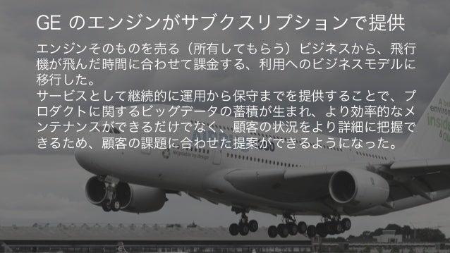 36 GE のエンジンがサブクスリプションで提供 エンジンそのものを売る(所有してもらう)ビジネスから、飛行 機が飛んだ時間に合わせて課金する、利用へのビジネスモデルに 移行した。 サービスとして継続的に運用から保守までを提供することで、プ ロ...