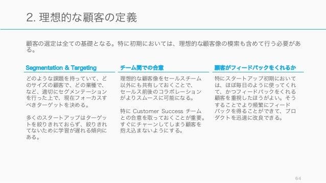 顧客の選定は全ての基礎となる。特に初期においては、理想的な顧客像の模索も含めて行う必要があ る。 64 2. 理想的な顧客の定義 Segmentation & Targeting どのような課題を持っていて、ど のサイズの顧客で、どの業種で、 ...
