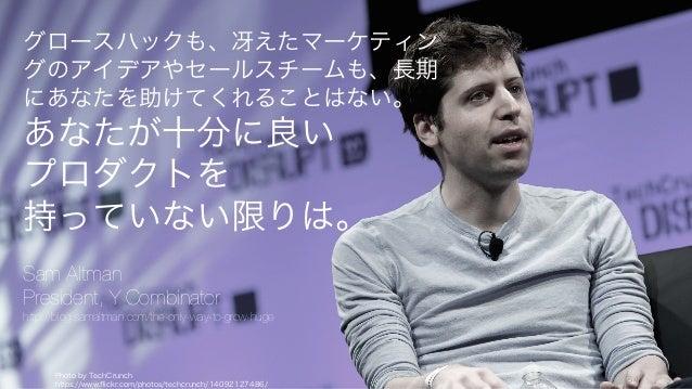 Photo by TechCrunch https://www.flickr.com/photos/techcrunch/14092127486/ 84 グロースハックも、冴えたマーケティン グのアイデアやセールスチームも、長期 にあなたを助け...