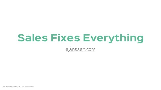 Private and Confidential — Eric Janssen 2017 1 Sales Fixes Everything ejanssen.com