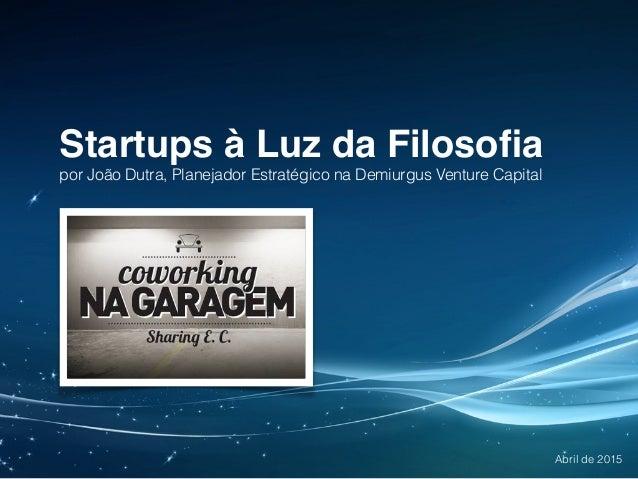 Startups à Luz da Filosofia por João Dutra, Planejador Estratégico na Demiurgus Venture Capital Abril de 2015