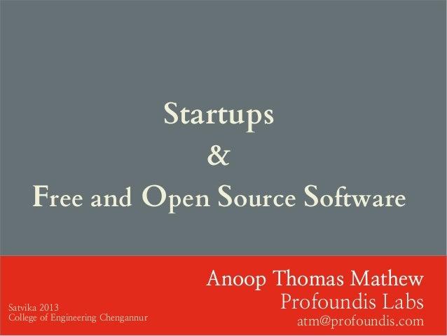 Startups & Free and Open Source Software Anoop Thomas Mathew Profoundis Labs atm@profoundis.com Satvika 2013 College of En...