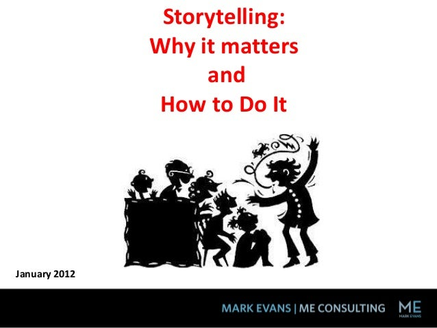 Storytelling:               Why it matters                    and                How to Do ItJanuary 2012