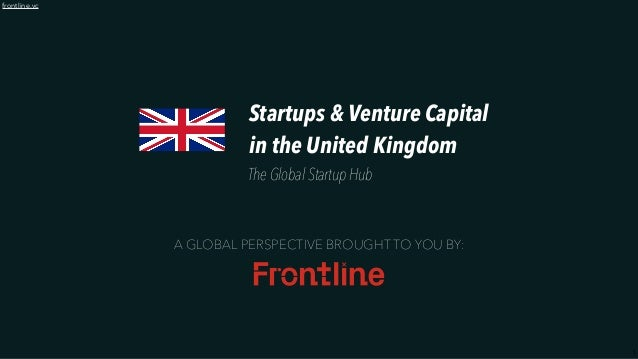 1 frontline.vc A GLOBAL PERSPECTIVE BROUGHT TO YOU BY: Startups & Venture Capital in the United Kingdom The Global Startup...
