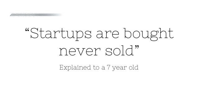"""""""Startups are bought never sold"""" Explained to a 7 year old"""