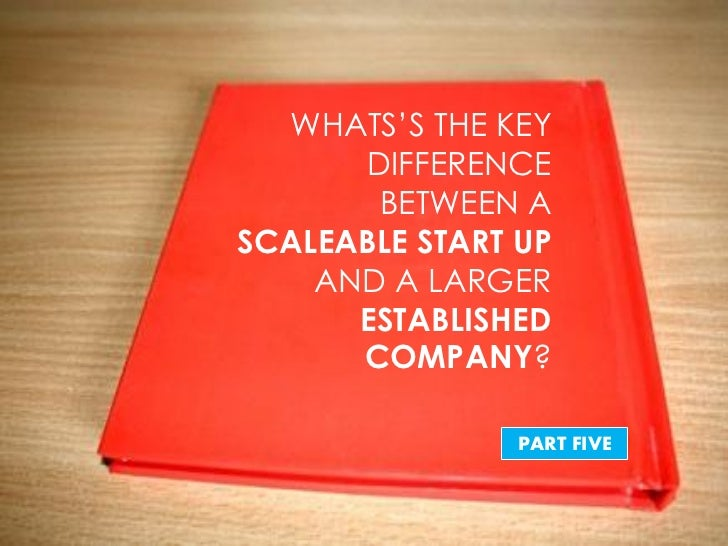 """WHATS""""S THE KEY      DIFFERENCE       BETWEEN ASCALEABLE START UP    AND A LARGER      ESTABLISHED      COMPANY?          ..."""