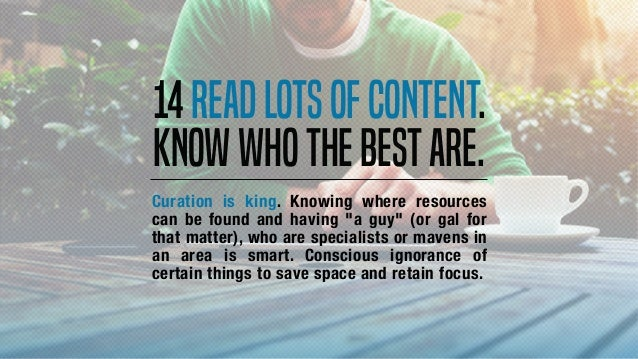 """14Readlotsofcontent. Knowwhothebestare. Curation is king. Knowing where resources can be found and having """"a guy"""" (or gal ..."""