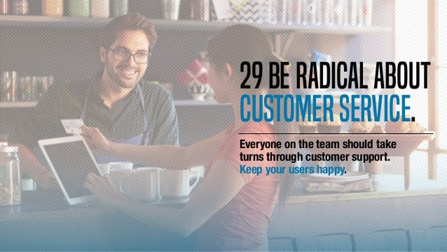Everyone on the team should take turns through customer support. Keep your users happy. 29Beradicalabout customerservice.