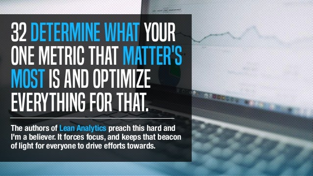 32Determinewhatyour onemetricthatmatter's mostisandoptimize everythingforthat. The authors of Lean Analytics preach this h...