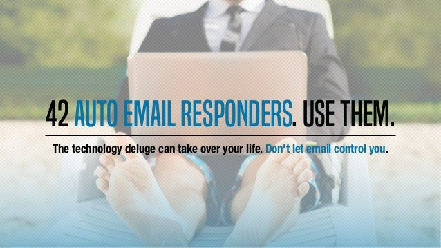 42Autoemailresponders.Usethem. The technology deluge can take over your life. Don't let email control you.