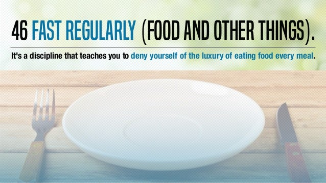 It's a discipline that teaches you to deny yourself of the luxury of eating food every meal. 46Fastregularly(foodandothert...