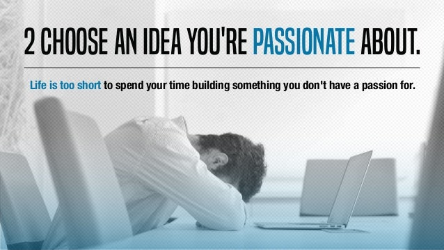 2Chooseanideayou'repassionateabout. Life is too short to spend your time building something you don't have a passion for.