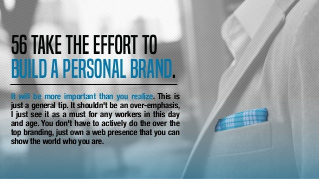 56Taketheeffortto buildapersonalbrand. It will be more important than you realize. This is just a general tip. It shouldn'...