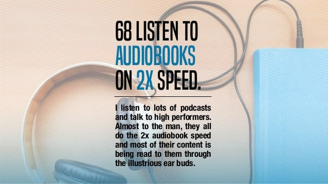 I listen to lots of podcasts and talk to high performers. Almost to the man, they all do the 2x audiobook speed and most o...
