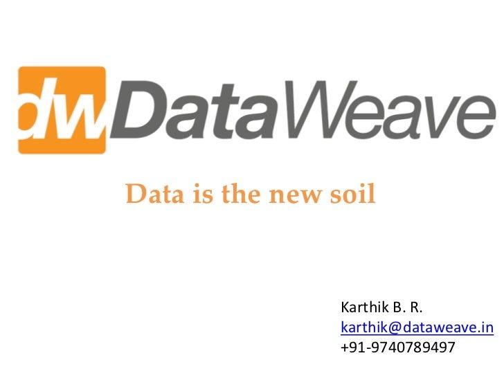 Data is the new soil                 Karthik B. R.                 karthik@dataweave.in                 +91-9740789497