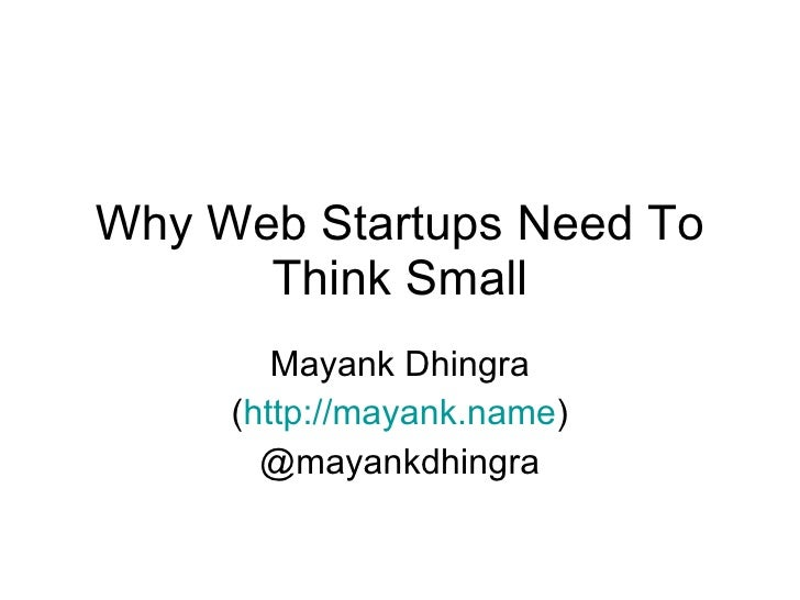 Why Web Startups Need To Think Small -  Startup Saturday Kolkata, 13 th  March, 2010 Mayank Dhingra  (http://mayank.name)