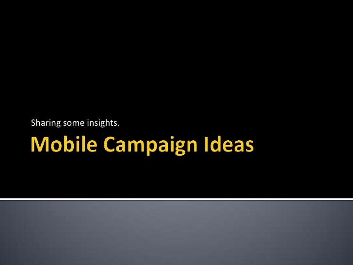 Mobile Campaign Ideas<br />Sharing some insights. <br />