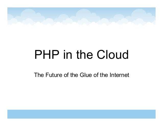 PHP in the CloudThe Future of the Glue of the Internet