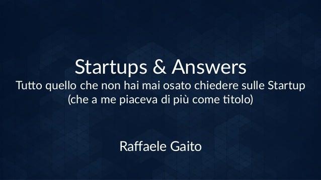 Startups & Answers Tu/o quello che non hai mai osato chiedere sulle Startup (che a me piaceva di più come ;tolo) Raffaele G...