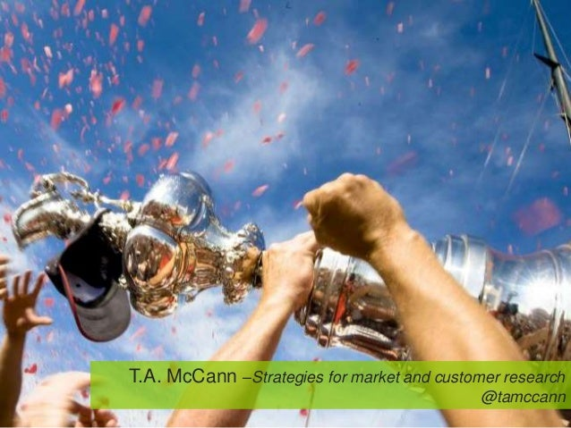 T.A. McCann –Strategies for market and customer research                                             @tamccann