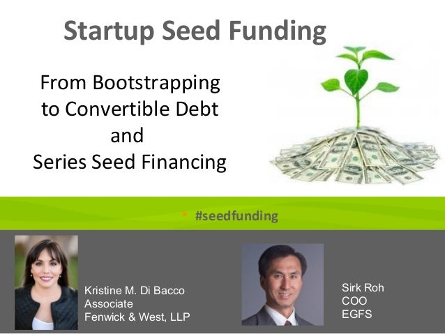 Startup Seed Funding Kristine M. Di Bacco Associate Fenwick & West, LLP Sirk Roh COO EGFS From Bootstrapping to Convertibl...