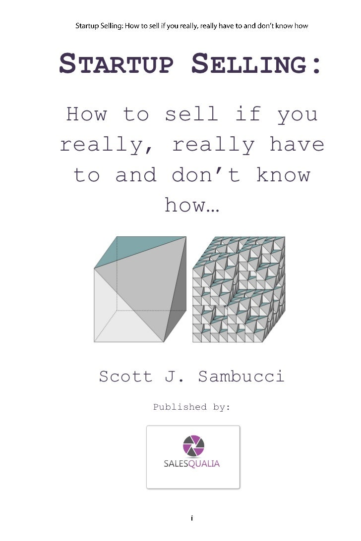 STARTUP SELLING: How to sell if youreally, really have  to and don't know         how…  Scott J. Sambucci      Published by: