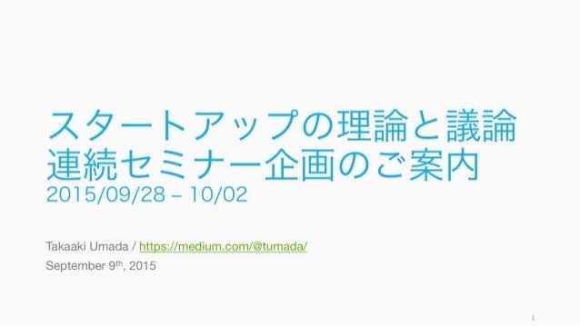 スタートアップの理論と議論 連続セミナー企画のご案内 2015/09/28 ‒ 10/02 Takaaki Umada / https://medium.com/@tumada/ September 9th, 2015 1