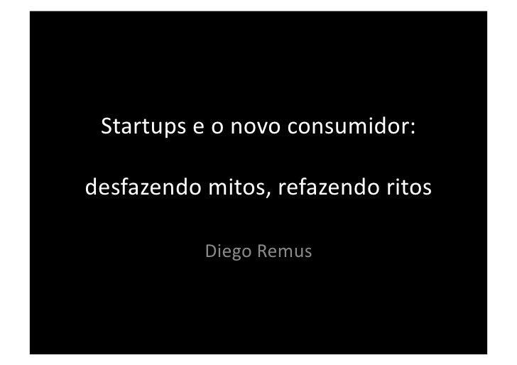 Startups e o novo consumidor: desfazendo mitos, refazendo ritos                 Diego Remus